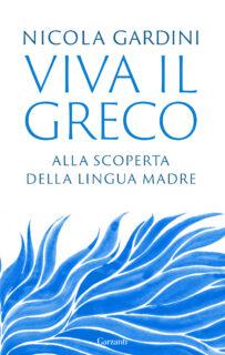 Viva il greco. Alla ricerca della lingua madre (Garzanti, 2021)